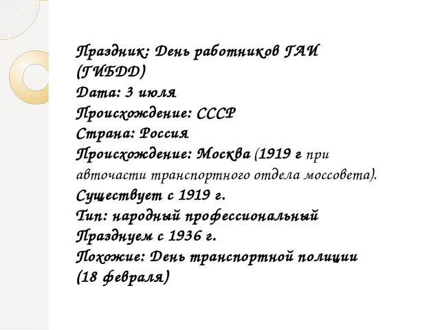 Праздник: День работников ГАИ (ГИБДД) Дата: 3 июля Происхождение: СССР Страна...