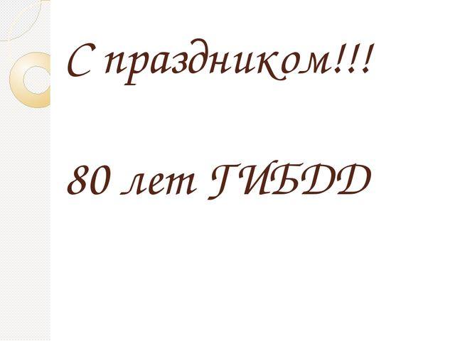 С праздником!!! 80 лет ГИБДД