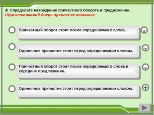 4. Определите нахождение причастного оборота в предложении. Шум отворяемой дв