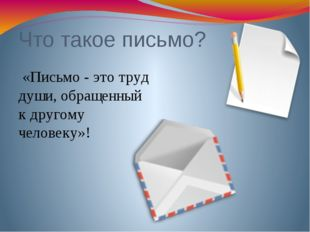 Что такое письмо? «Письмо - это труд души, обращенный к другому человеку»!