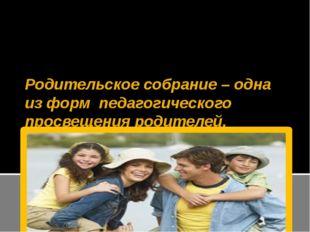 Родительское собрание – одна из форм педагогического просвещения родителей.