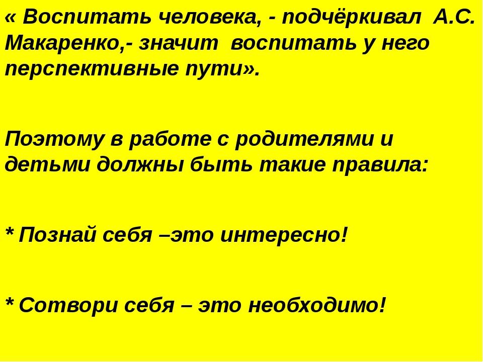 « Воспитать человека, - подчёркивал А.С. Макаренко,- значит воспитать у него...