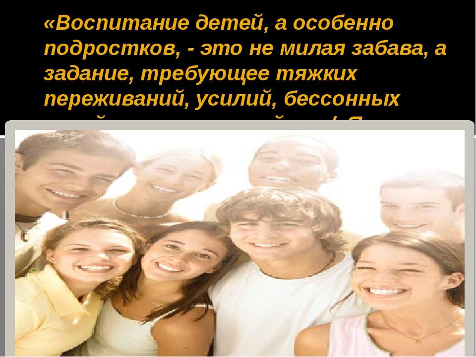 «Воспитание детей, а особенно подростков, - это не милая забава, а задание, т...