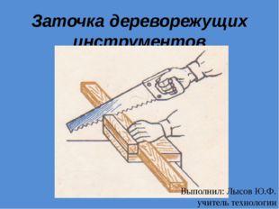 Заточка дереворежущих инструментов Выполнил: Лысов Ю.Ф. учитель технологии