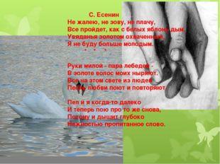С. Есенин Не жалею, не зову, не плачу, Все пройдет, как с белых яблонь дым.