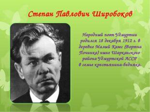 Степан Павлович Широбоков Народный поэт Удмуртии родился 18 декабря 1912 г. в