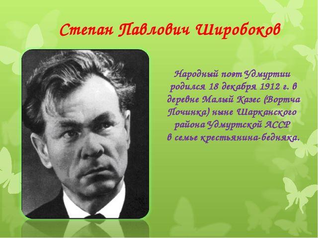 Степан Павлович Широбоков Народный поэт Удмуртии родился 18 декабря 1912 г. в...