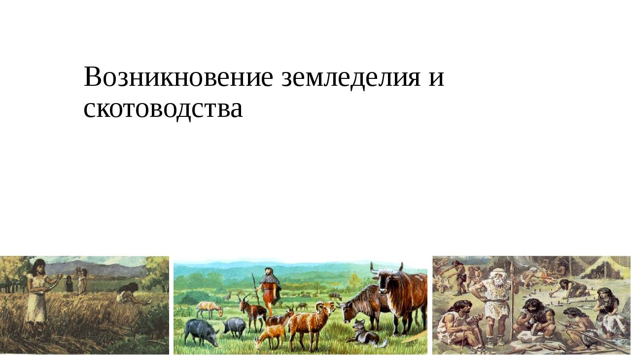 Возникновение земледелия и скотоводства
