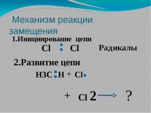 Механизм реакции замещения 1.Инициирование цепи Cl Cl Радикалы 2.Развитие це