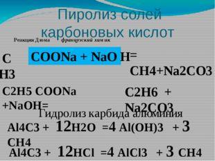 Пиролиз солей карбоновых кислот C Н3 COONa + NaO = CH4+Na2CO3 H C2H5 COONa +