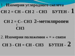 1 . Изомерия углеродного скелета СН 2 = СН – СН 2 - СН3 БУТЕН - 1 СН 3 - СН =