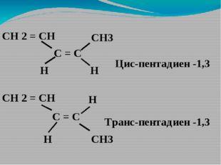 С = С СН 2 = СН CH3 СН 2 = СН Н Н С = С CH3 Н Н Цис-пентадиен -1,3 Транс-пент