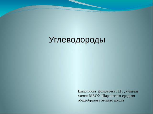 Углеводороды Выполнила Домрачева Л.Г. , учитель химии МБОУ Шарангская средняя...