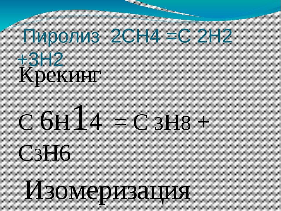 Пиролиз 2СН4 =С 2Н2 +3Н2 Крекинг С 6Н14 = С 3Н8 + С3Н6 Изомеризация