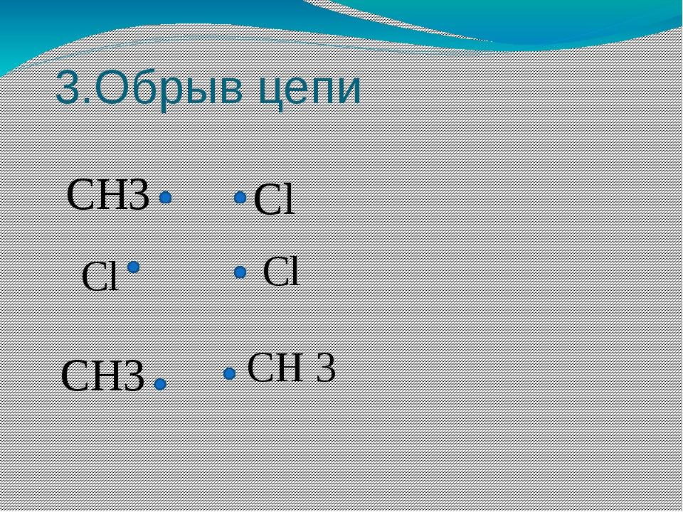 3.Обрыв цепи СН3 Cl Cl Cl CH3 CH 3