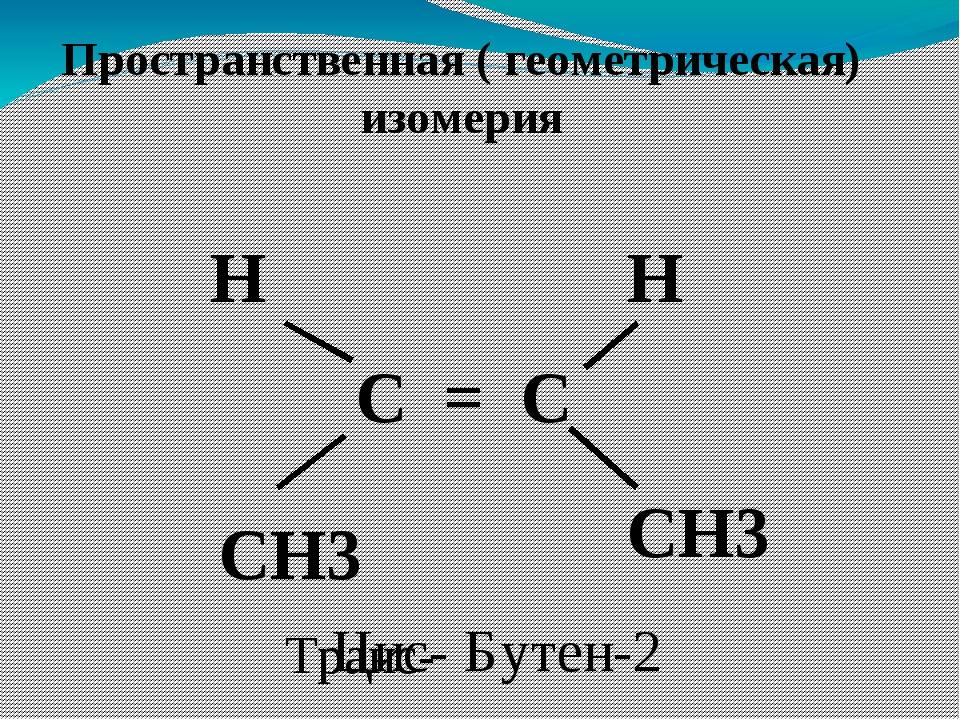 Пространственная ( геометрическая) изомерия С = С СН3 Н Н СН3 Бутен-2 Цис- Тр...