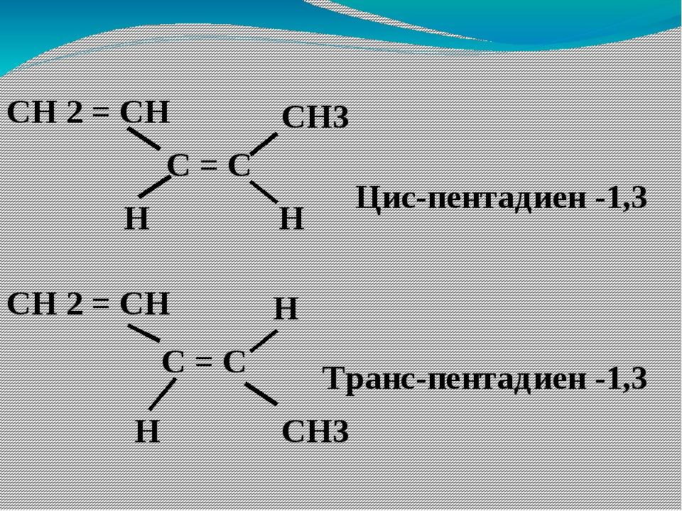 С = С СН 2 = СН CH3 СН 2 = СН Н Н С = С CH3 Н Н Цис-пентадиен -1,3 Транс-пент...