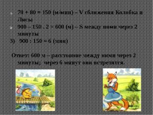 70 + 80 = 150 (м/мин) – V сближения Колобка и Лисы 900 – 150 . 2 = 600 (м) –