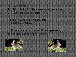 1 час = 60 мин 1) 580 + 520 = 1 100 (м/мин) – V удаления 2) 1 100 . 60 = 66