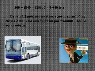 200 + (840 – 120) . 2 = 1 640 (м) Ответ: Шапокляк не успеет догнать автобус;