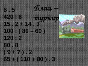 Блиц – турнир. 8 . 5 420 : 6 15 . 2 + 14 . 3 100 : ( 80 – 60 ) 120 : 2 80 . 8
