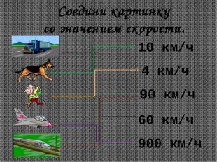 Соедини картинку со значением скорости. 10 км/ч 4 км/ч 90 км/ч 60 км/ч 900 км/ч