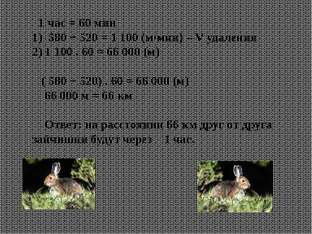 1 час = 60 мин 1) 580 + 520 = 1 100 (м/мин) – V удаления 2) 1 100 . 60 = 66...