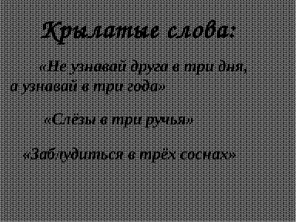 Крылатые слова: «Не узнавай друга в три дня, а узнавай в три года» «Слёзы в т...