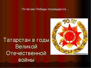 Татарстан в годы Великой Отечественной войны 70-летию Победы посвящается…