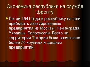 Экономика республики на службе фронту Летом 1941 года в республику начали при