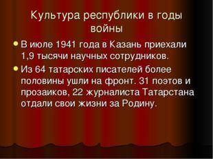 Культура республики в годы войны В июле 1941 года в Казань приехали 1,9 тысяч