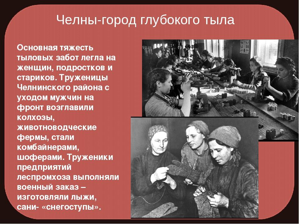 Челны-город глубокого тыла Основная тяжесть тыловых забот легла на женщин, по...