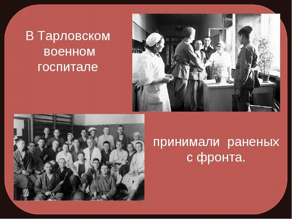 В Тарловском военном госпитале принимали раненых с фронта.