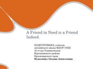 A Friend in Need is a Friend Indeed. ПОДГОТОВИЛА: учитель английского языка М