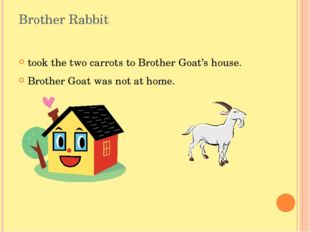 Brother Rabbit took the two carrots to Brother Goat's house. Brother Goat was