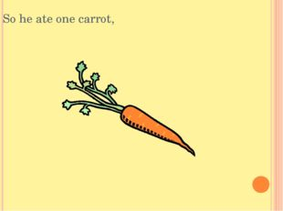 So he ate one carrot,