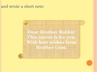 and wrote a short note: Dear Brother Rabbit! This carrot is for you. With bes
