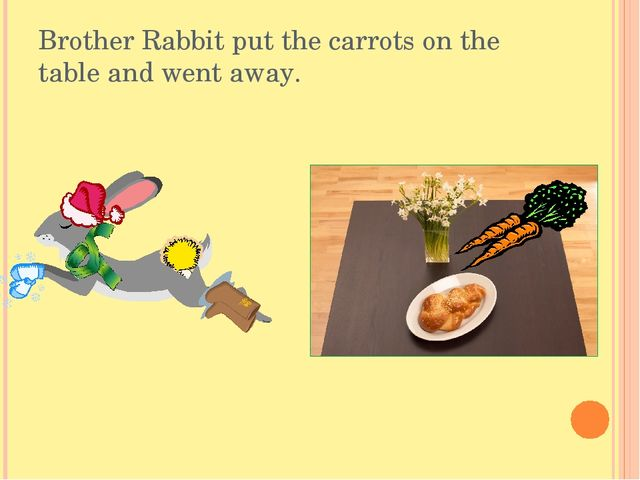 Brother Rabbit put the carrots on the table and went away.