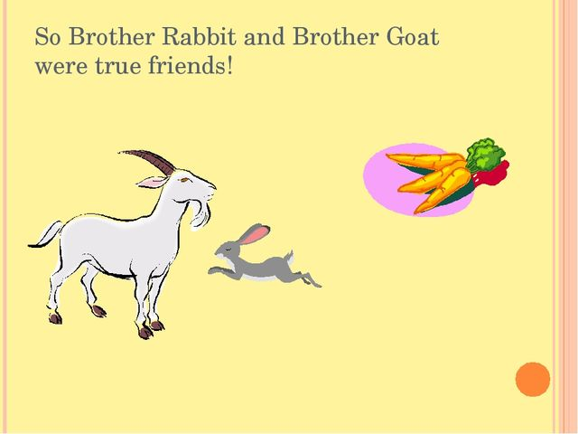 So Brother Rabbit and Brother Goat were true friends!