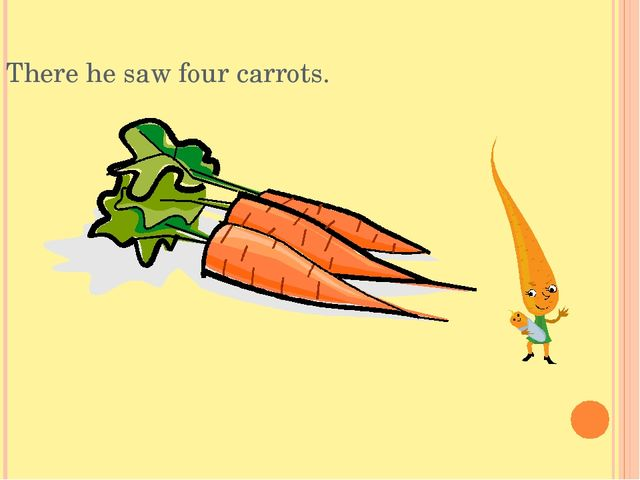 There he saw four carrots.