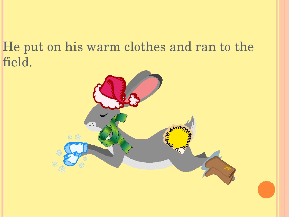 He put on his warm clothes and ran to the field.