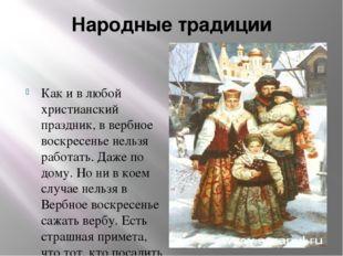 Народные традиции  Как и в любой христианский праздник, в вербное воскресень