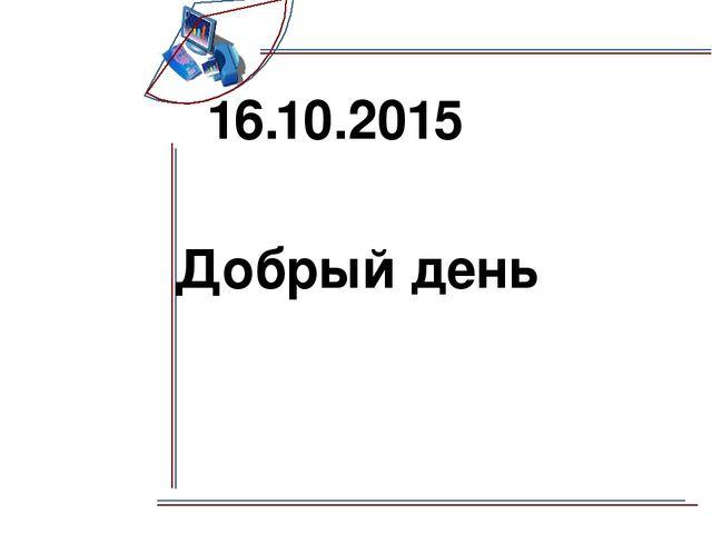 16.10.2015 Добрый день