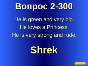 Вопрос 2-300 Shrek He is green and very big. He loves a Princess. He is very