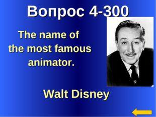 Вопрос 4-300 Walt Disney The name of the most famous animator.