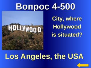 Вопрос 4-500 Los Angeles, the USA City, where Hollywood is situated?