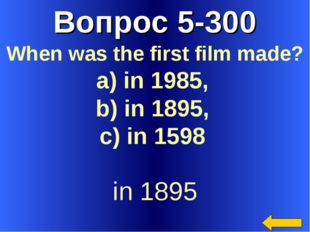 Вопрос 5-300 in 1895 When was the first film made? a) in 1985, b) in 1895, c)