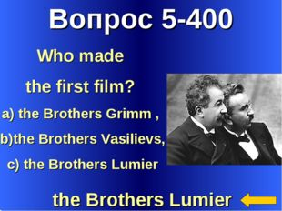 Вопрос 5-400 the Brothers Lumier Who made the first film? a) the Brothers Gri