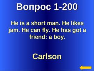 Вопрос 1-200 Carlson He is a short man. He likes jam. He can fly. He has got