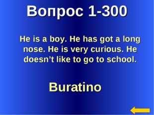 Вопрос 1-300 Buratino He is a boy. He has got a long nose. He is very curious